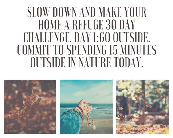 slow down and make your home a refuge 30 day challenge. day 1_Go outside. commit to spending 15 minutes outside in nature today.